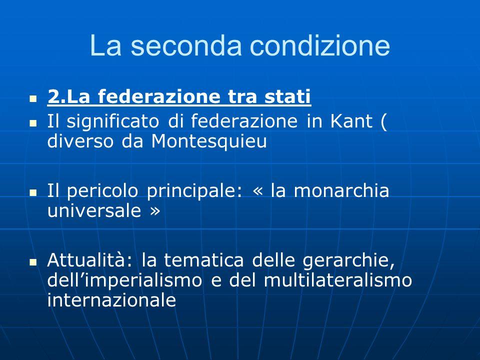 La seconda condizione 2.La federazione tra stati Il significato di federazione in Kant ( diverso da Montesquieu Il pericolo principale: « la monarchia
