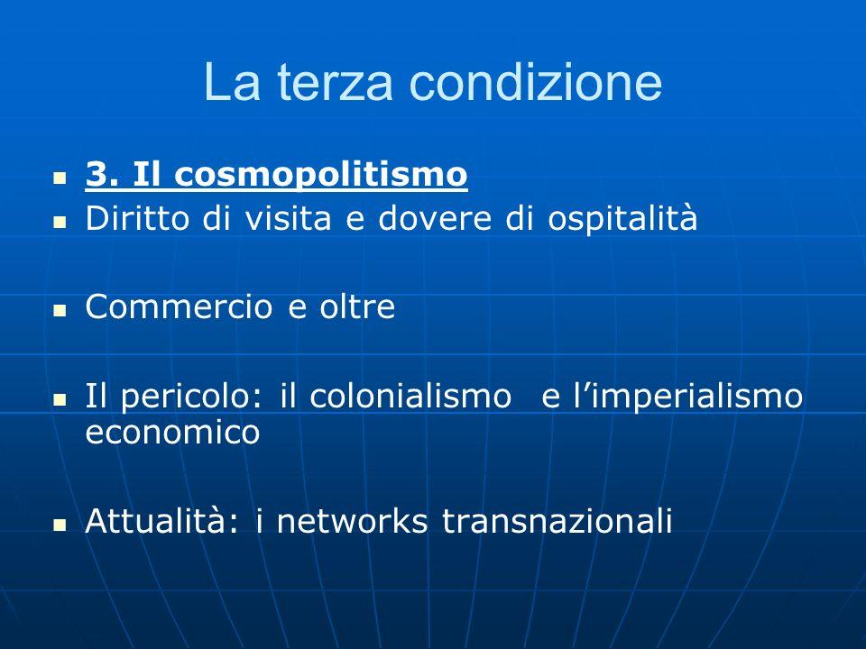 La terza condizione 3. Il cosmopolitismo Diritto di visita e dovere di ospitalità Commercio e oltre Il pericolo: il colonialismo e limperialismo econo
