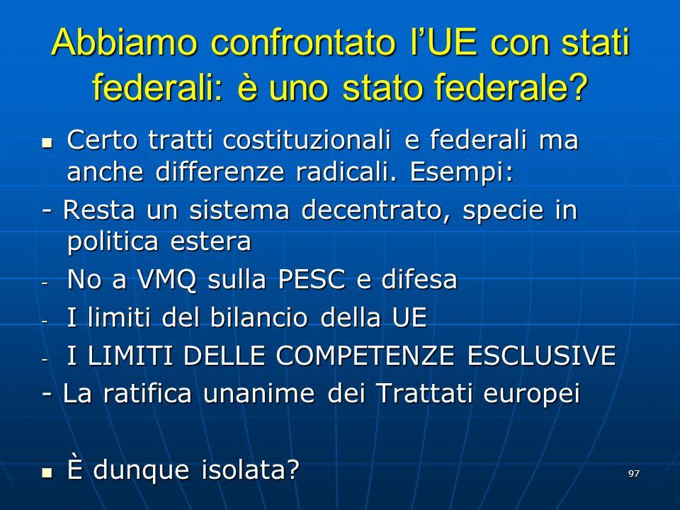 97 Abbiamo confrontato lUE con stati federali: è uno stato federale? Certo tratti costituzionali e federali ma anche differenze radicali. Esempi: Cert