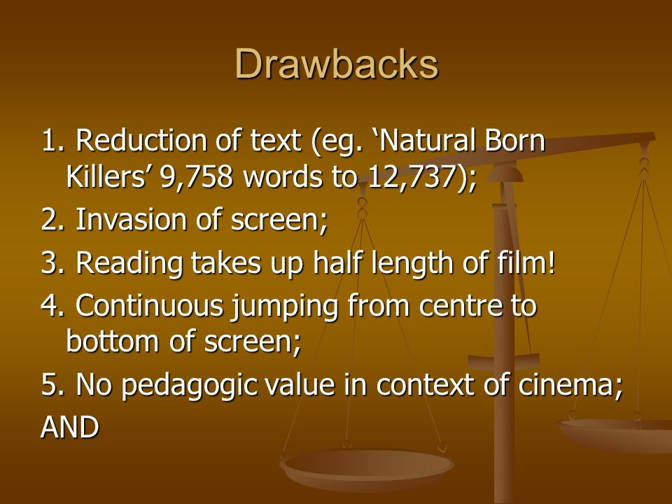 Drawbacks 1. Reduction of text (eg. Natural Born Killers 9,758 words to 12,737); 2. Invasion of screen; 3. Reading takes up half length of film! 4. Co