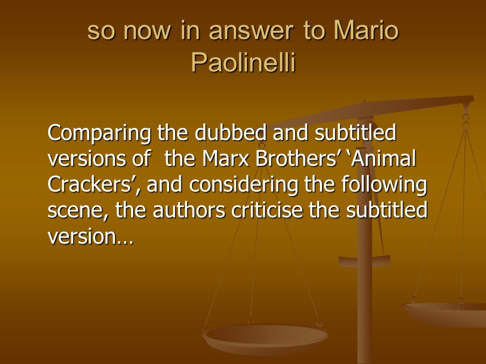 so now in answer to Mario Paolinelli Comparing the dubbed and subtitled versions of the Marx Brothers Animal Crackers, and considering the following s