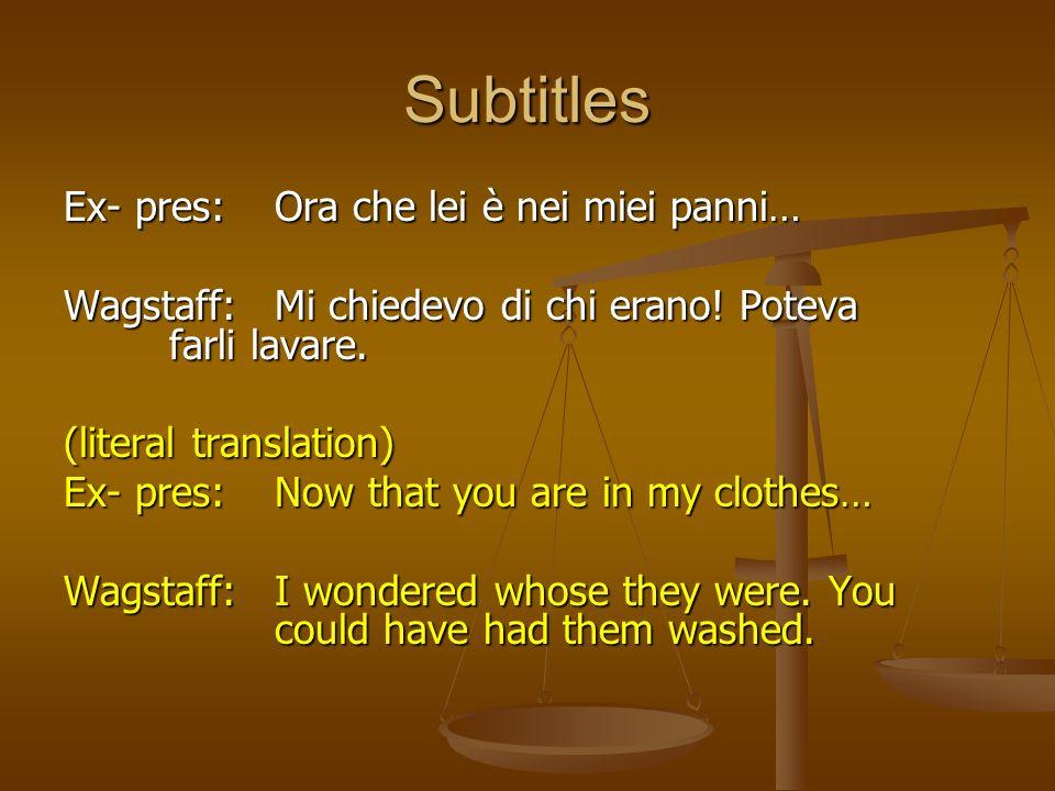 Subtitles Ex- pres:Ora che lei è nei miei panni… Wagstaff:Mi chiedevo di chi erano! Poteva farli lavare. (literal translation) Ex- pres:Now that you a