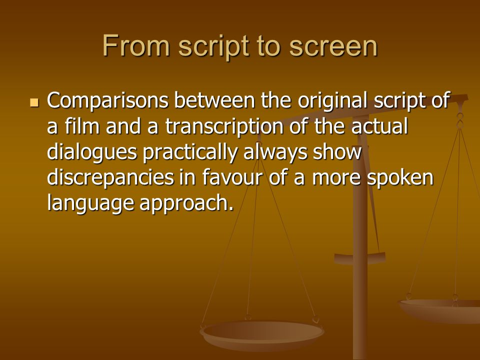 From script to screen Comparisons between the original script of a film and a transcription of the actual dialogues practically always show discrepanc