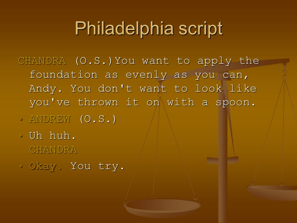 Philadelphia script CHANDRA (O.S.)You want to apply the foundation as evenly as you can, Andy. You don't want to look like you've thrown it on with a