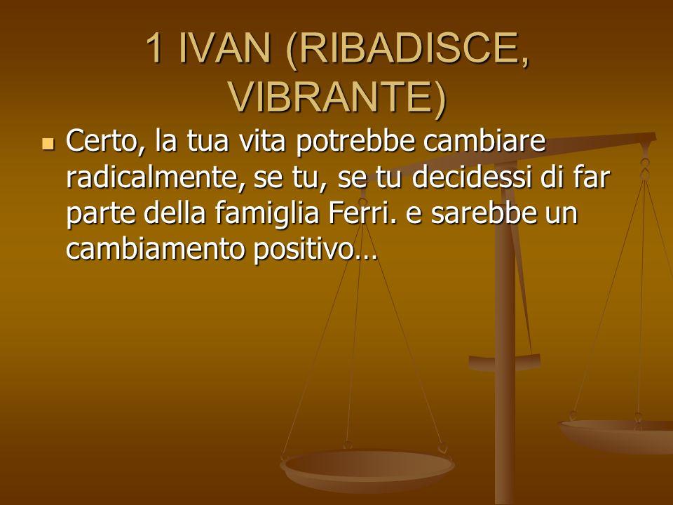 1 IVAN (RIBADISCE, VIBRANTE) Certo, la tua vita potrebbe cambiare radicalmente, se tu, se tu decidessi di far parte della famiglia Ferri. e sarebbe un