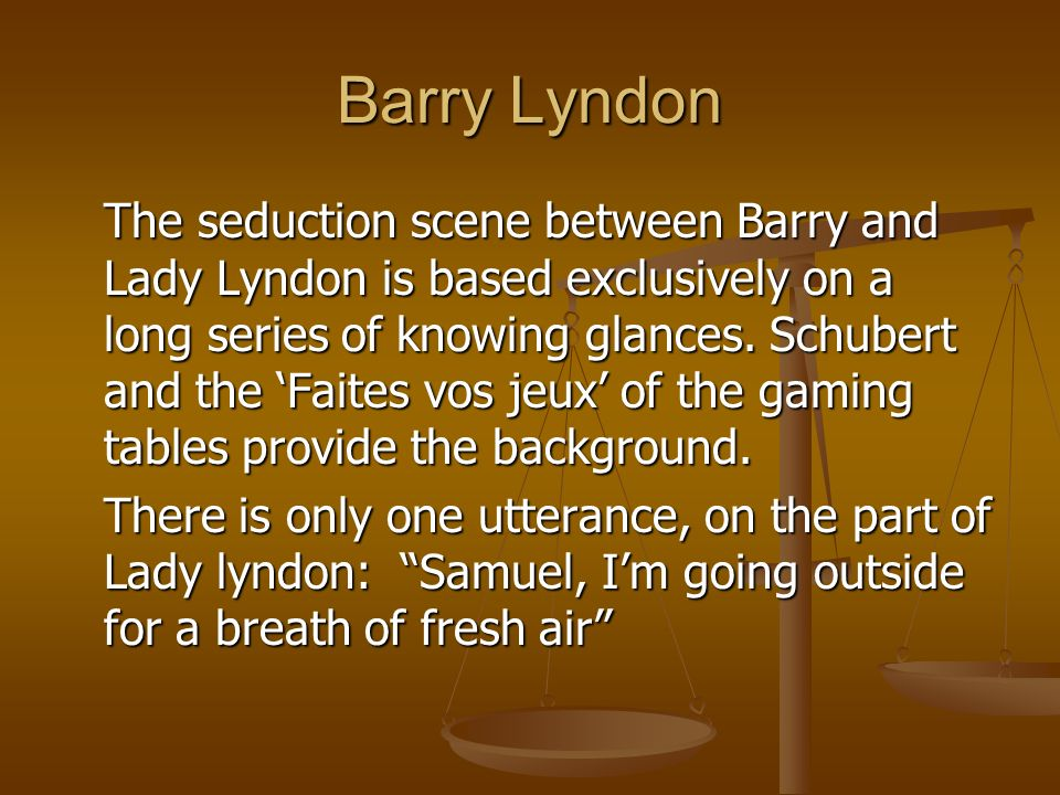Barry Lyndon The seduction scene between Barry and Lady Lyndon is based exclusively on a long series of knowing glances. Schubert and the Faites vos j