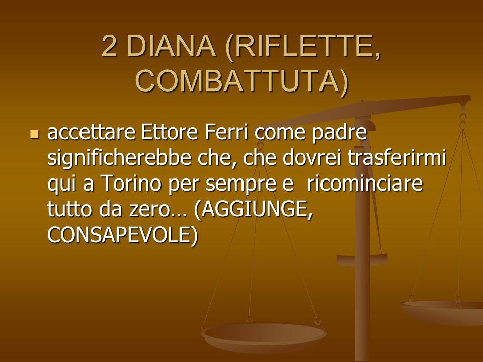 2 DIANA (RIFLETTE, COMBATTUTA) accettare Ettore Ferri come padre significherebbe che, che dovrei trasferirmi qui a Torino per sempre e ricominciare tu