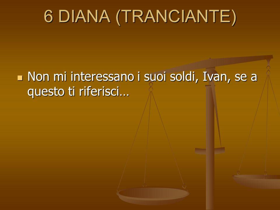 6 DIANA (TRANCIANTE) Non mi interessano i suoi soldi, Ivan, se a questo ti riferisci… Non mi interessano i suoi soldi, Ivan, se a questo ti riferisci…