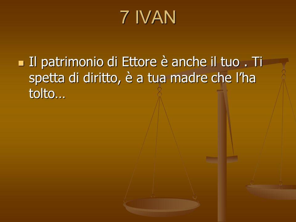 7 IVAN Il patrimonio di Ettore è anche il tuo. Ti spetta di diritto, è a tua madre che lha tolto… Il patrimonio di Ettore è anche il tuo. Ti spetta di