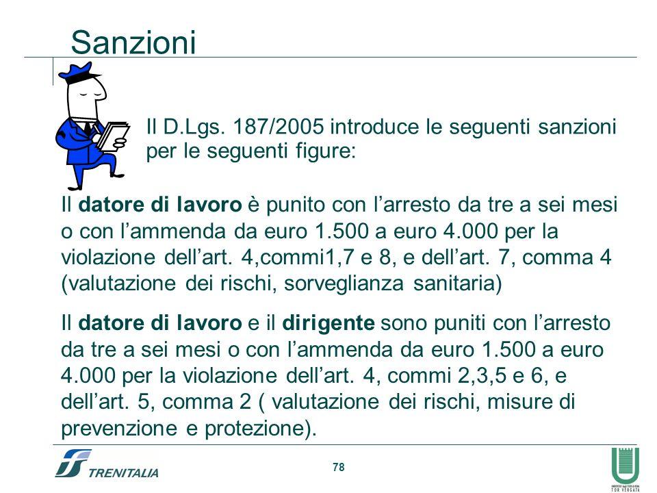 78 Sanzioni Il D.Lgs. 187/2005 introduce le seguenti sanzioni per le seguenti figure: Il datore di lavoro è punito con larresto da tre a sei mesi o co