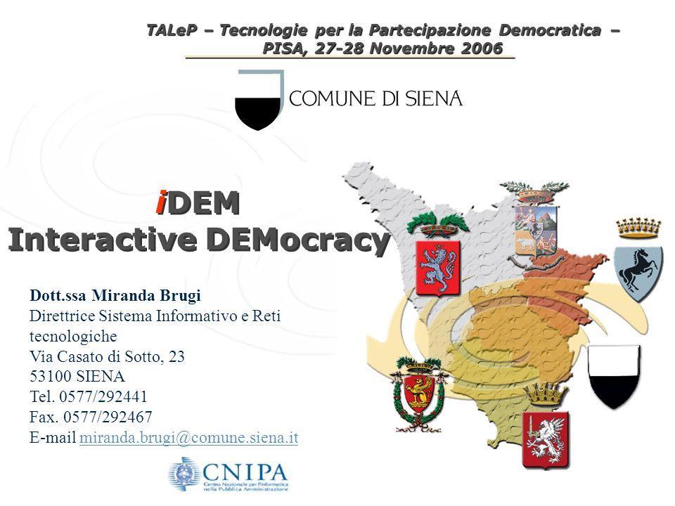 TALeP – Tecnologie per la Partecipazione Democratica – PISA, 27-28 Novembre 2006 iDEM Interactive DEMocracy iDEM Interactive DEMocracy Dott.ssa Miranda Brugi Direttrice Sistema Informativo e Reti tecnologiche Via Casato di Sotto, 23 53100 SIENA Tel.