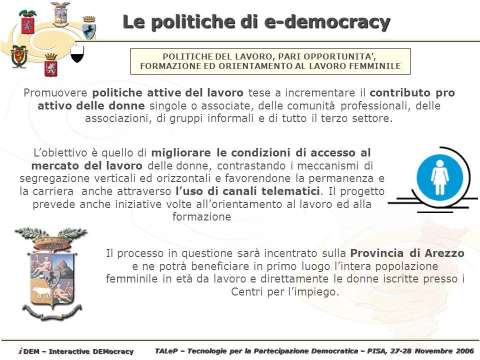 TALeP – Tecnologie per la Partecipazione Democratica – PISA, 27-28 Novembre 2006 i DEM – Interactive DEMocracy Le politiche di e-democracy Lobiettivo è quello di migliorare le condizioni di accesso al mercato del lavoro delle donne, contrastando i meccanismi di segregazione verticali ed orizzontali e favorendone la permanenza e la carriera anche attraverso luso di canali telematici.