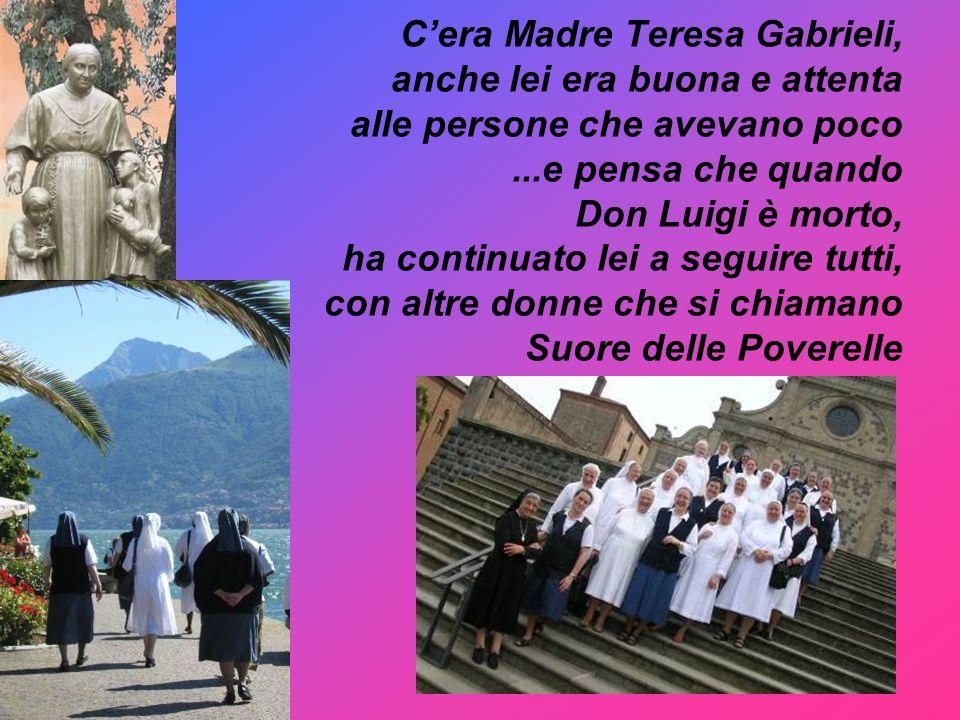 Cera Madre Teresa Gabrieli, anche lei era buona e attenta alle persone che avevano poco...e pensa che quando Don Luigi è morto, ha continuato lei a se