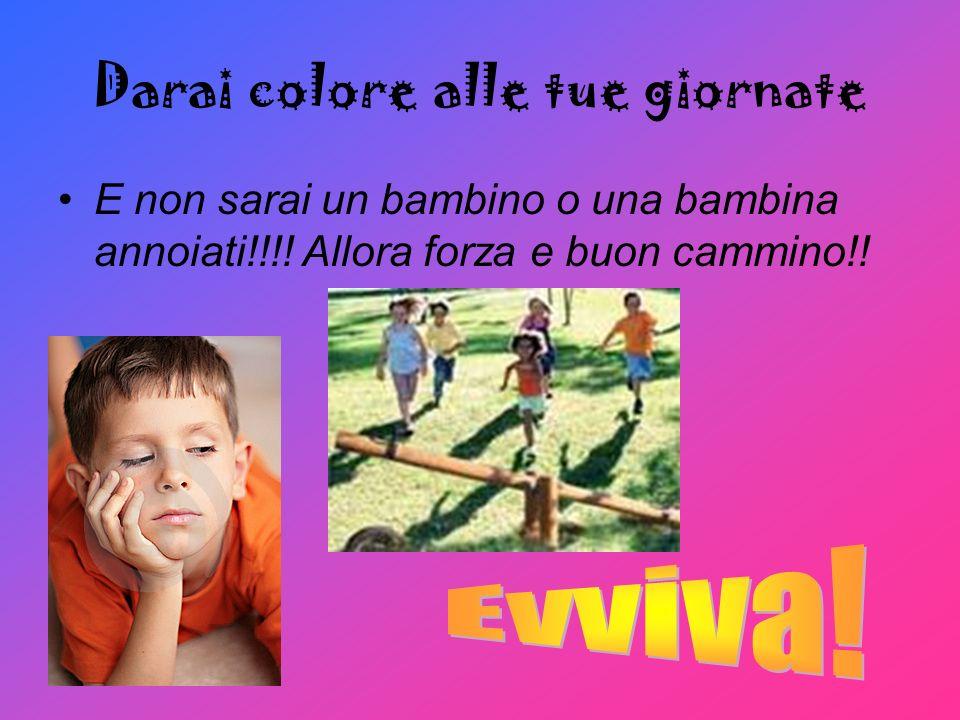 Darai colore alle tue giornate E non sarai un bambino o una bambina annoiati!!!! Allora forza e buon cammino!!