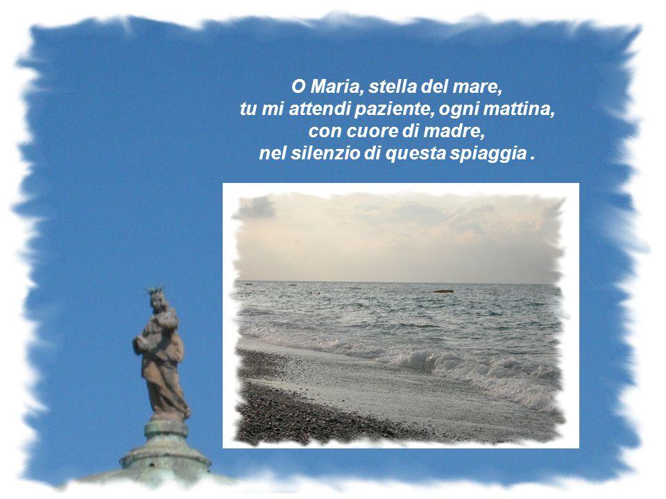 O Maria, stella del mare, tu mi attendi paziente, ogni mattina, con cuore di madre, nel silenzio di questa spiaggia.
