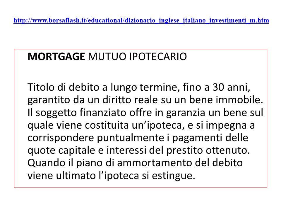 http://www.borsaflash.it/educational/dizionario_inglese_italiano_investimenti_m.htm MORTGAGE MUTUO IPOTECARIO Titolo di debito a lungo termine, fino a 30 anni, garantito da un diritto reale su un bene immobile.