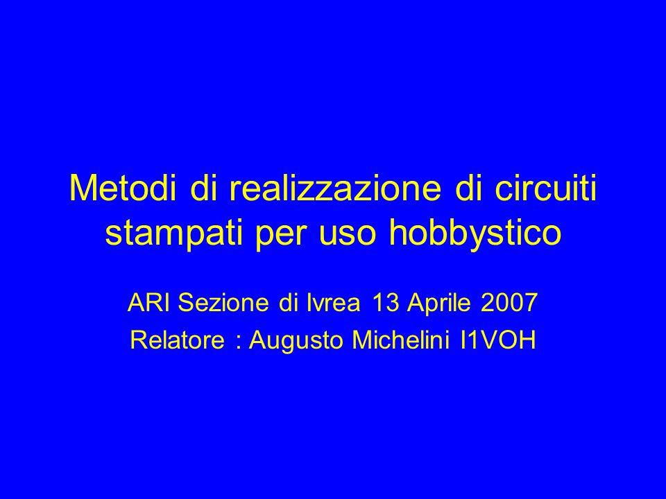 Metodi di realizzazione di circuiti stampati per uso hobbystico ARI Sezione di Ivrea 13 Aprile 2007 Relatore : Augusto Michelini I1VOH