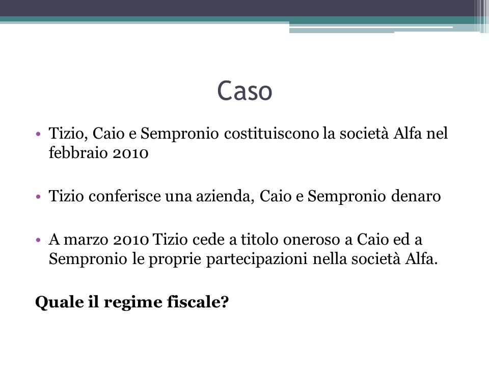 Caso Tizio, Caio e Sempronio costituiscono la società Alfa nel febbraio 2010 Tizio conferisce una azienda, Caio e Sempronio denaro A marzo 2010 Tizio