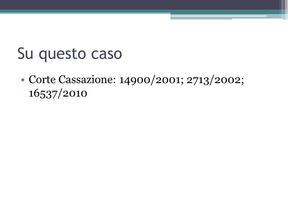 Su questo caso Corte Cassazione: 14900/2001; 2713/2002; 16537/2010