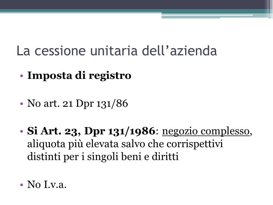 La cessione unitaria dellazienda Imposta di registro No art. 21 Dpr 131/86 Si Art. 23, Dpr 131/1986: negozio complesso, aliquota più elevata salvo che