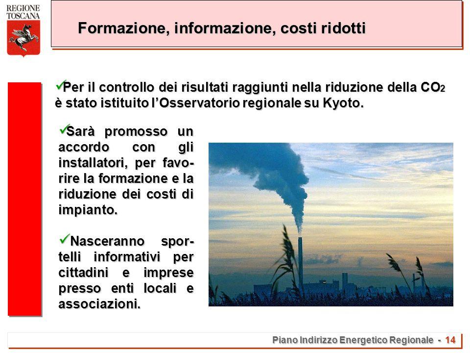 Piano Indirizzo Energetico Regionale - 14 Formazione, informazione, costi ridotti Per il controllo dei risultati raggiunti nella riduzione della CO 2 è stato istituito lOsservatorio regionale su Kyoto.
