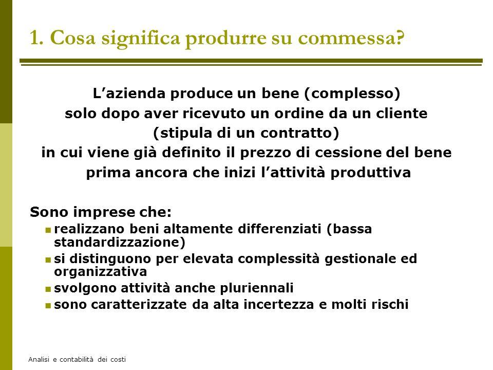 Analisi e contabilità dei costi 1. Cosa significa produrre su commessa? Lazienda produce un bene (complesso) solo dopo aver ricevuto un ordine da un c