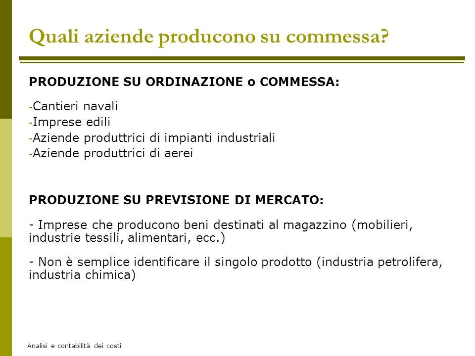 Analisi e contabilità dei costi Quali aziende producono su commessa? PRODUZIONE SU ORDINAZIONE o COMMESSA: - Cantieri navali - Imprese edili - Aziende