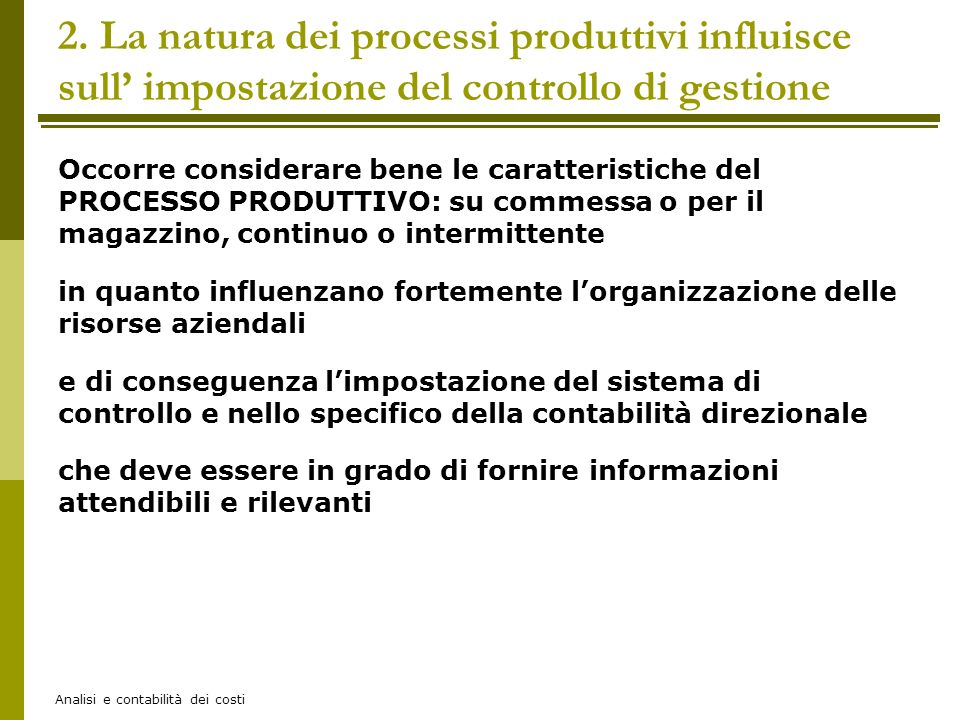 Analisi e contabilità dei costi Occorre considerare bene le caratteristiche del PROCESSO PRODUTTIVO: su commessa o per il magazzino, continuo o interm