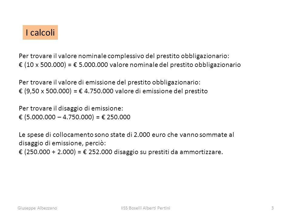 Giuseppe AlbezzanoIISS Boselli Alberti Pertini3 I calcoli Per trovare il valore nominale complessivo del prestito obbligazionario: (10 x 500.000) = 5.000.000 valore nominale del prestito obbligazionario Per trovare il valore di emissione del prestito obbligazionario: (9,50 x 500.000) = 4.750.000 valore di emissione del prestito Per trovare il disaggio di emissione: (5.000.000 – 4.750.000) = 250.000 Le spese di collocamento sono state di 2.000 euro che vanno sommate al disaggio di emissione, perciò: (250.000 + 2.000) = 252.000 disaggio su prestiti da ammortizzare.