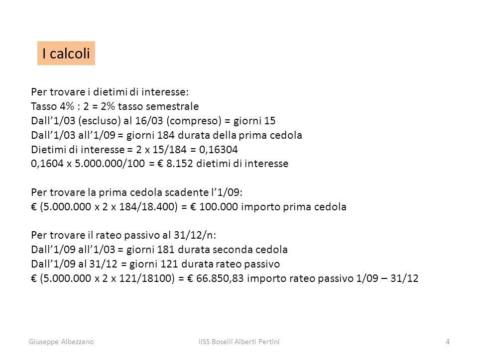 Giuseppe AlbezzanoIISS Boselli Alberti Pertini4 I calcoli Per trovare i dietimi di interesse: Tasso 4% : 2 = 2% tasso semestrale Dall1/03 (escluso) al 16/03 (compreso) = giorni 15 Dall1/03 all1/09 = giorni 184 durata della prima cedola Dietimi di interesse = 2 x 15/184 = 0,16304 0,1604 x 5.000.000/100 = 8.152 dietimi di interesse Per trovare la prima cedola scadente l1/09: (5.000.000 x 2 x 184/18.400) = 100.000 importo prima cedola Per trovare il rateo passivo al 31/12/n: Dall1/09 all1/03 = giorni 181 durata seconda cedola Dall1/09 al 31/12 = giorni 121 durata rateo passivo (5.000.000 x 2 x 121/18100) = 66.850,83 importo rateo passivo 1/09 – 31/12
