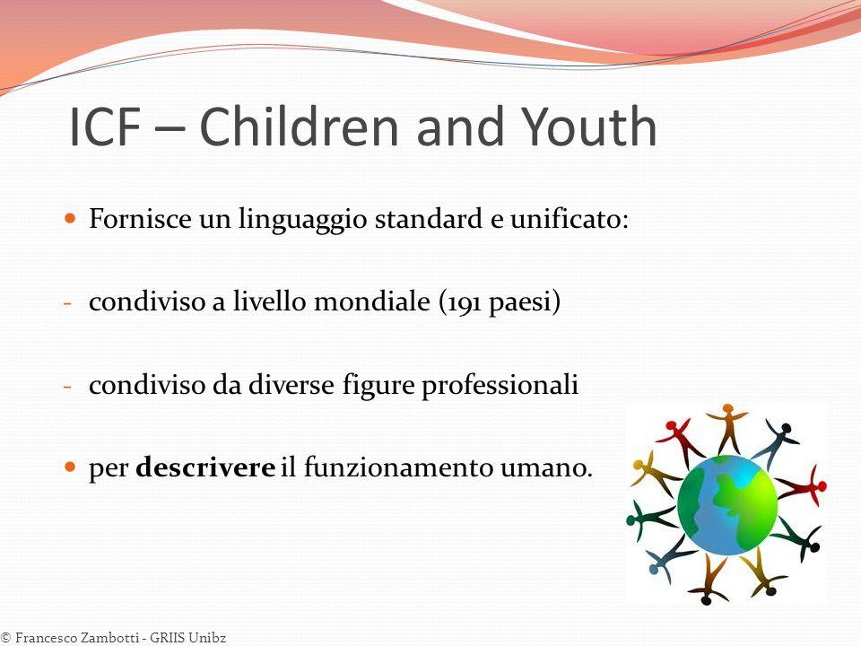 ICF – Children and Youth Fornisce un linguaggio standard e unificato: - condiviso a livello mondiale (191 paesi) - condiviso da diverse figure profess