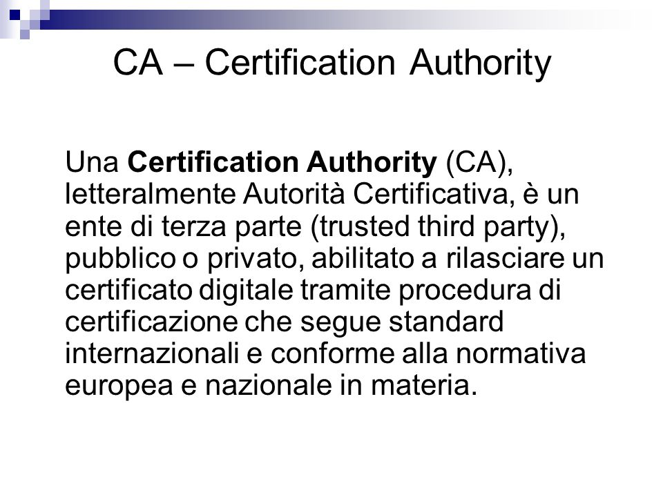 CA – Certification Authority Una Certification Authority (CA), letteralmente Autorità Certificativa, è un ente di terza parte (trusted third party), p