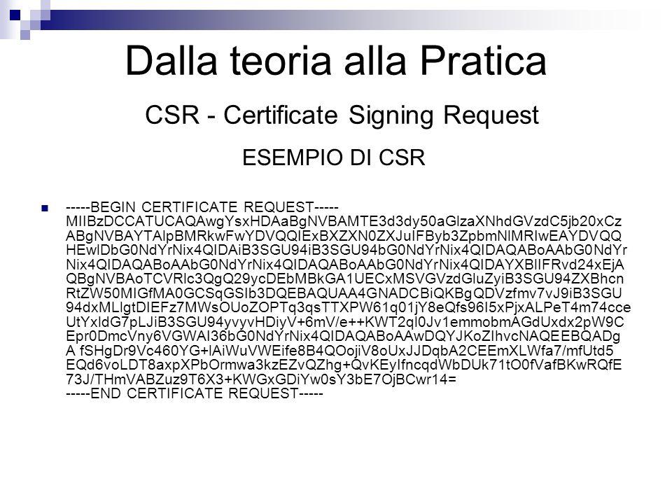 Dalla teoria alla Pratica CSR - Certificate Signing Request ESEMPIO DI CSR -----BEGIN CERTIFICATE REQUEST----- MIIBzDCCATUCAQAwgYsxHDAaBgNVBAMTE3d3dy5