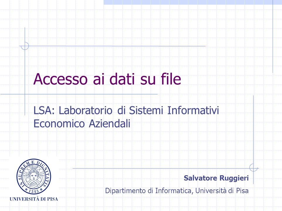 Accesso ai dati su file LSA: Laboratorio di Sistemi Informativi Economico Aziendali Salvatore Ruggieri Dipartimento di Informatica, Università di Pisa