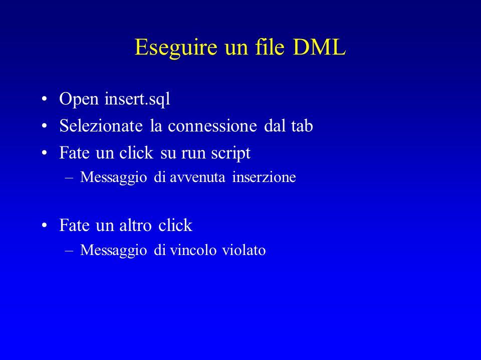 Eseguire un file DML Open insert.sql Selezionate la connessione dal tab Fate un click su run script –Messaggio di avvenuta inserzione Fate un altro click –Messaggio di vincolo violato