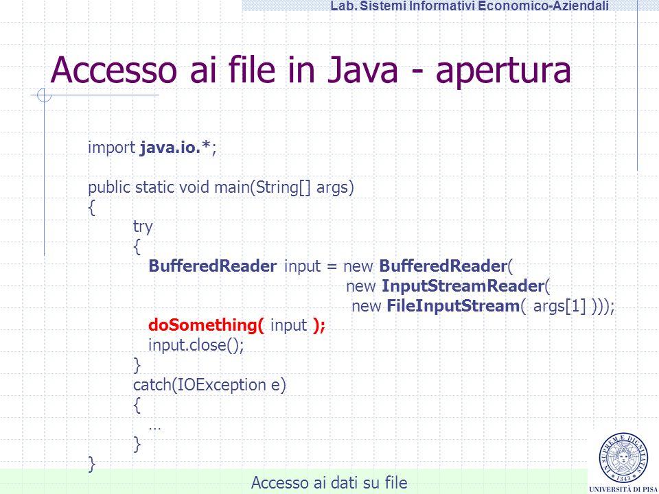Accesso ai dati su file Lab. Sistemi Informativi Economico-Aziendali Accesso ai file in Java - apertura import java.io.*; public static void main(Stri