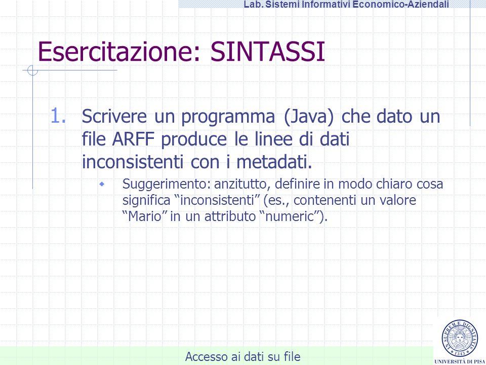 Accesso ai dati su file Lab. Sistemi Informativi Economico-Aziendali Esercitazione: SINTASSI 1. Scrivere un programma (Java) che dato un file ARFF pro