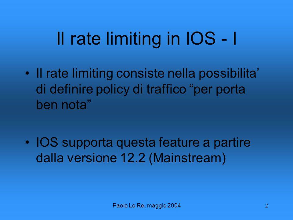Paolo Lo Re, maggio 20042 Il rate limiting in IOS - I Il rate limiting consiste nella possibilita di definire policy di traffico per porta ben nota IOS supporta questa feature a partire dalla versione 12.2 (Mainstream)