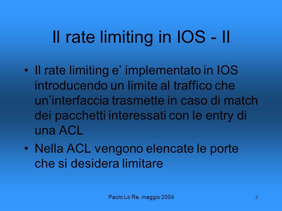 Paolo Lo Re, maggio 20043 Il rate limiting in IOS - II Il rate limiting e implementato in IOS introducendo un limite al traffico che uninterfaccia trasmette in caso di match dei pacchetti interessati con le entry di una ACL Nella ACL vengono elencate le porte che si desidera limitare
