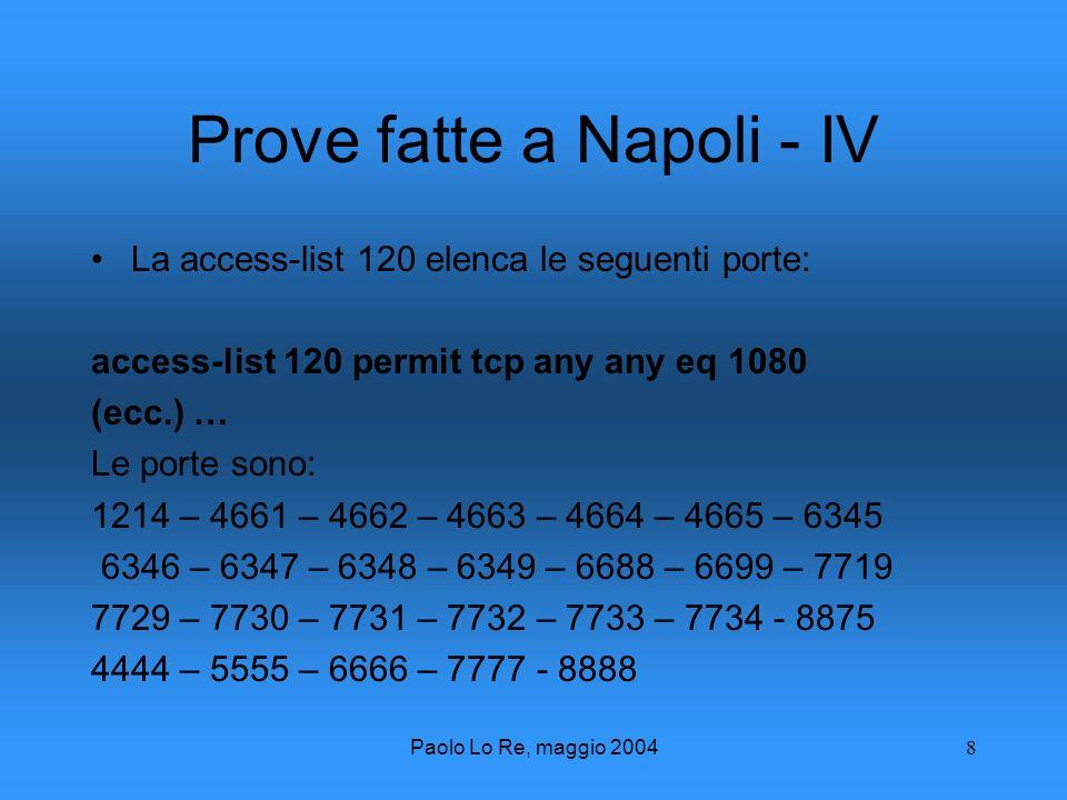 Paolo Lo Re, maggio 20048 Prove fatte a Napoli - IV La access-list 120 elenca le seguenti porte: access-list 120 permit tcp any any eq 1080 (ecc.) … Le porte sono: 1214 – 4661 – 4662 – 4663 – 4664 – 4665 – 6345 6346 – 6347 – 6348 – 6349 – 6688 – 6699 – 7719 7729 – 7730 – 7731 – 7732 – 7733 – 7734 - 8875 4444 – 5555 – 6666 – 7777 - 8888