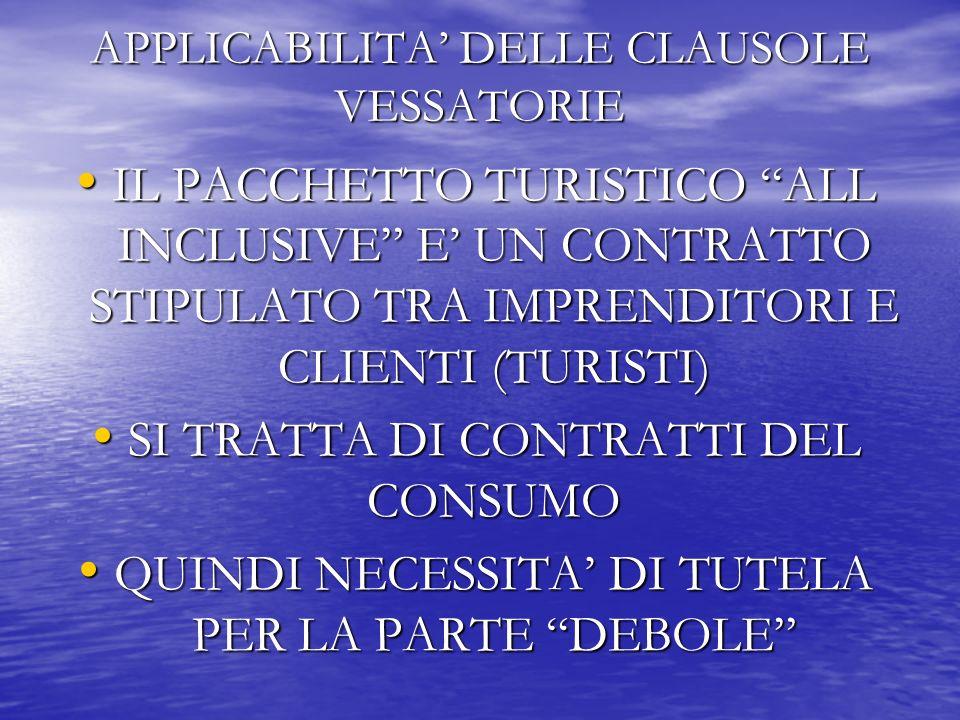 APPLICABILITA DELLE CLAUSOLE VESSATORIE IL PACCHETTO TURISTICO ALL INCLUSIVE E UN CONTRATTO STIPULATO TRA IMPRENDITORI E CLIENTI (TURISTI) IL PACCHETTO TURISTICO ALL INCLUSIVE E UN CONTRATTO STIPULATO TRA IMPRENDITORI E CLIENTI (TURISTI) SI TRATTA DI CONTRATTI DEL CONSUMO SI TRATTA DI CONTRATTI DEL CONSUMO QUINDI NECESSITA DI TUTELA PER LA PARTE DEBOLE QUINDI NECESSITA DI TUTELA PER LA PARTE DEBOLE