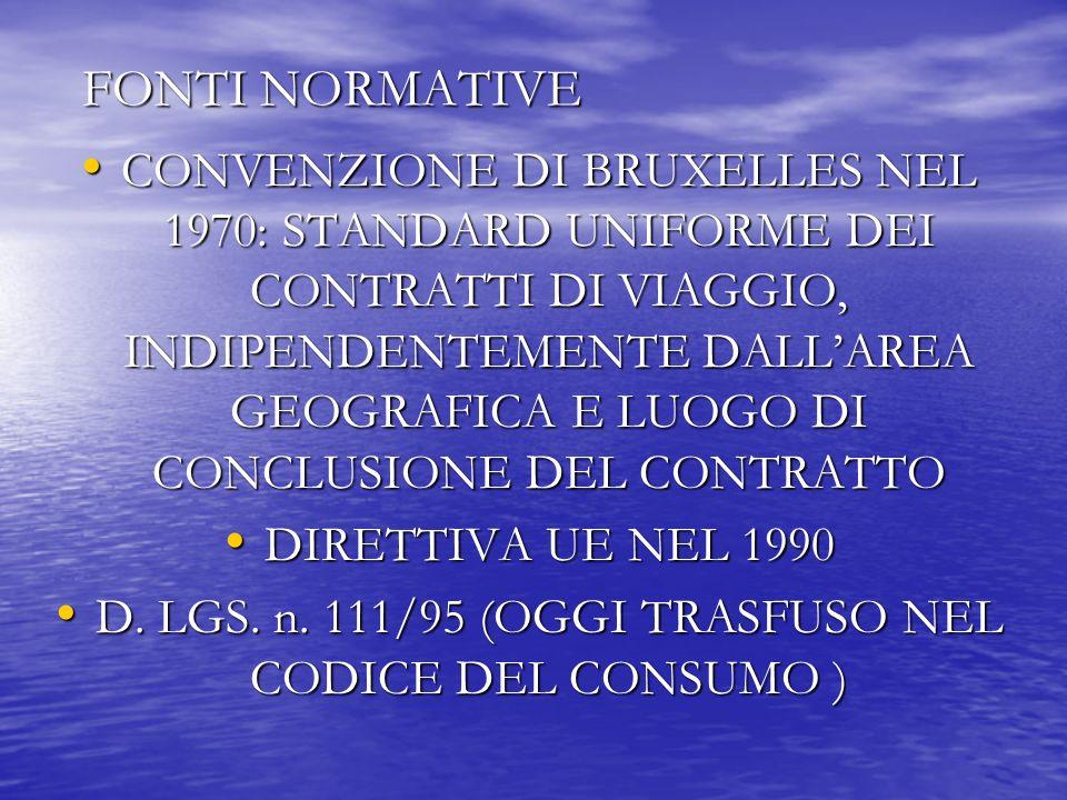 FONTI NORMATIVE CONVENZIONE DI BRUXELLES NEL 1970: STANDARD UNIFORME DEI CONTRATTI DI VIAGGIO, INDIPENDENTEMENTE DALLAREA GEOGRAFICA E LUOGO DI CONCLUSIONE DEL CONTRATTO CONVENZIONE DI BRUXELLES NEL 1970: STANDARD UNIFORME DEI CONTRATTI DI VIAGGIO, INDIPENDENTEMENTE DALLAREA GEOGRAFICA E LUOGO DI CONCLUSIONE DEL CONTRATTO DIRETTIVA UE NEL 1990 DIRETTIVA UE NEL 1990 D.