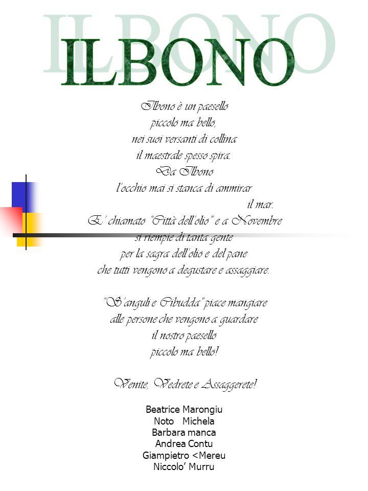 Ilbono è un paesello piccolo ma bello, nei suoi versanti di collina il maestrale spesso spira. Da Ilbono locchio mai si stanca di ammirar il mar. E ch