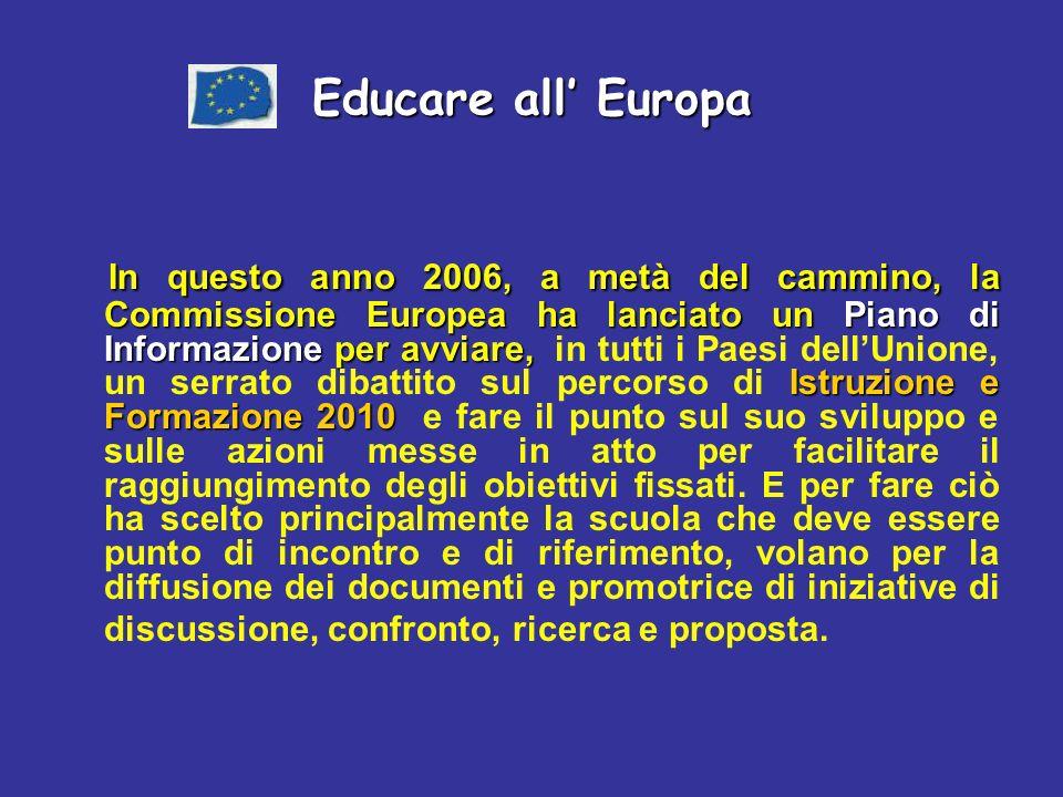 Educare all Europa In questo anno 2006, a metà del cammino, la Commissione Europea ha lanciato un Piano di Informazione per avviare, Istruzione e Formazione 2010 In questo anno 2006, a metà del cammino, la Commissione Europea ha lanciato un Piano di Informazione per avviare, in tutti i Paesi dellUnione, un serrato dibattito sul percorso di Istruzione e Formazione 2010 e fare il punto sul suo sviluppo e sulle azioni messe in atto per facilitare il raggiungimento degli obiettivi fissati.