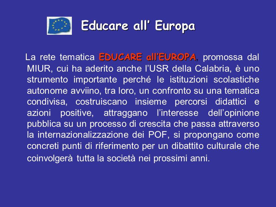 EDUCARE allEUROPA La rete tematica EDUCARE allEUROPA, promossa dal MIUR, cui ha aderito anche lUSR della Calabria, è uno strumento importante perché le istituzioni scolastiche autonome avviino, tra loro, un confronto su una tematica condivisa, costruiscano insieme percorsi didattici e azioni positive, attraggano linteresse dellopinione pubblica su un processo di crescita che passa attraverso la internazionalizzazione dei POF, si propongano come concreti punti di riferimento per un dibattito culturale che coinvolgerà tutta la società nei prossimi anni.