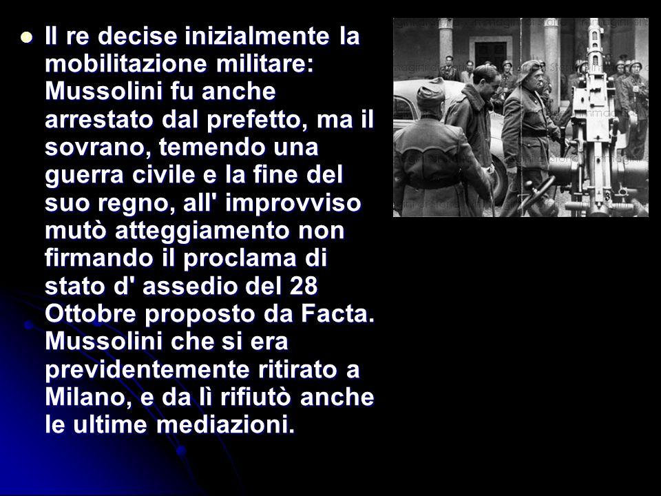 Il re decise inizialmente la mobilitazione militare: Mussolini fu anche arrestato dal prefetto, ma il sovrano, temendo una guerra civile e la fine del