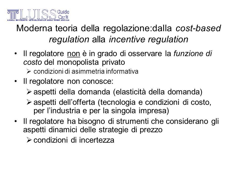 Moderna teoria della regolazione:dalla cost-based regulation alla incentive regulation Il regolatore non è in grado di osservare la funzione di costo