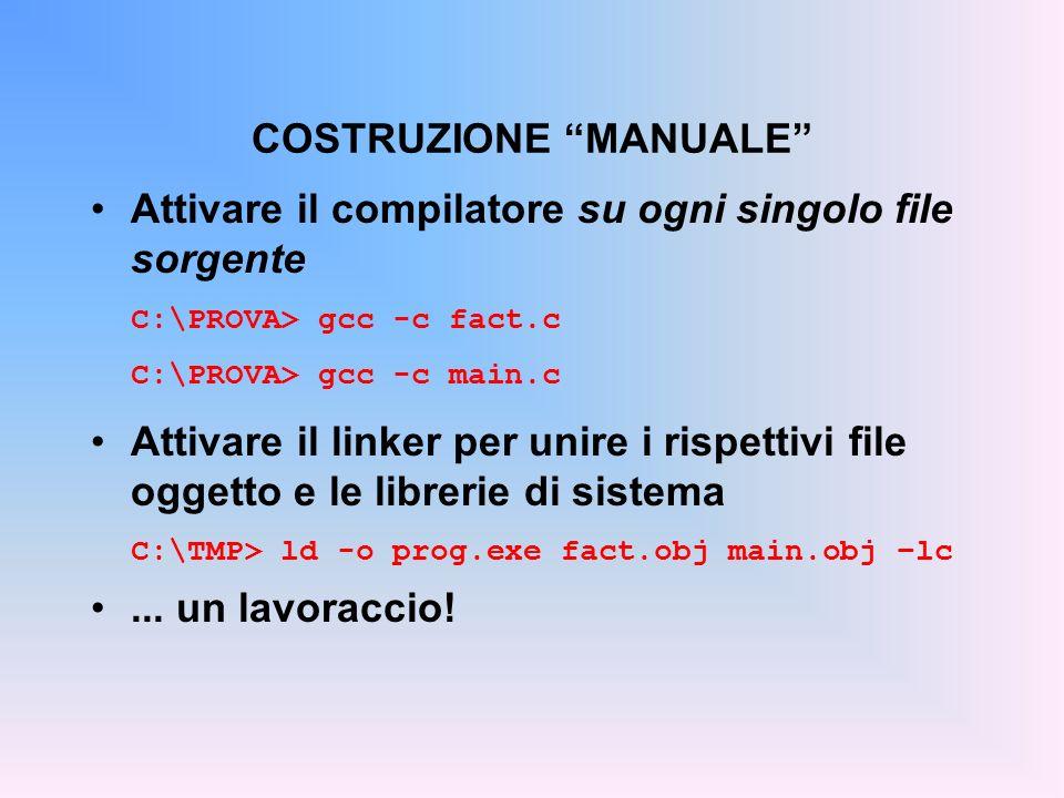 Attivare il compilatore su ogni singolo file sorgente C:\PROVA> gcc -c fact.c C:\PROVA> gcc -c main.c Attivare il linker per unire i rispettivi file oggetto e le librerie di sistema C:\TMP> ld -o prog.exe fact.obj main.obj –lc...