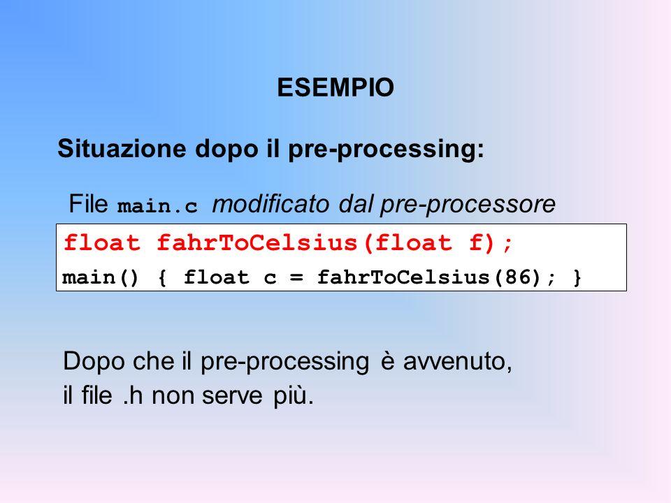 ESEMPIO float fahrToCelsius(float f); main() { float c = fahrToCelsius(86); } File main.c modificato dal pre-processore Situazione dopo il pre-process