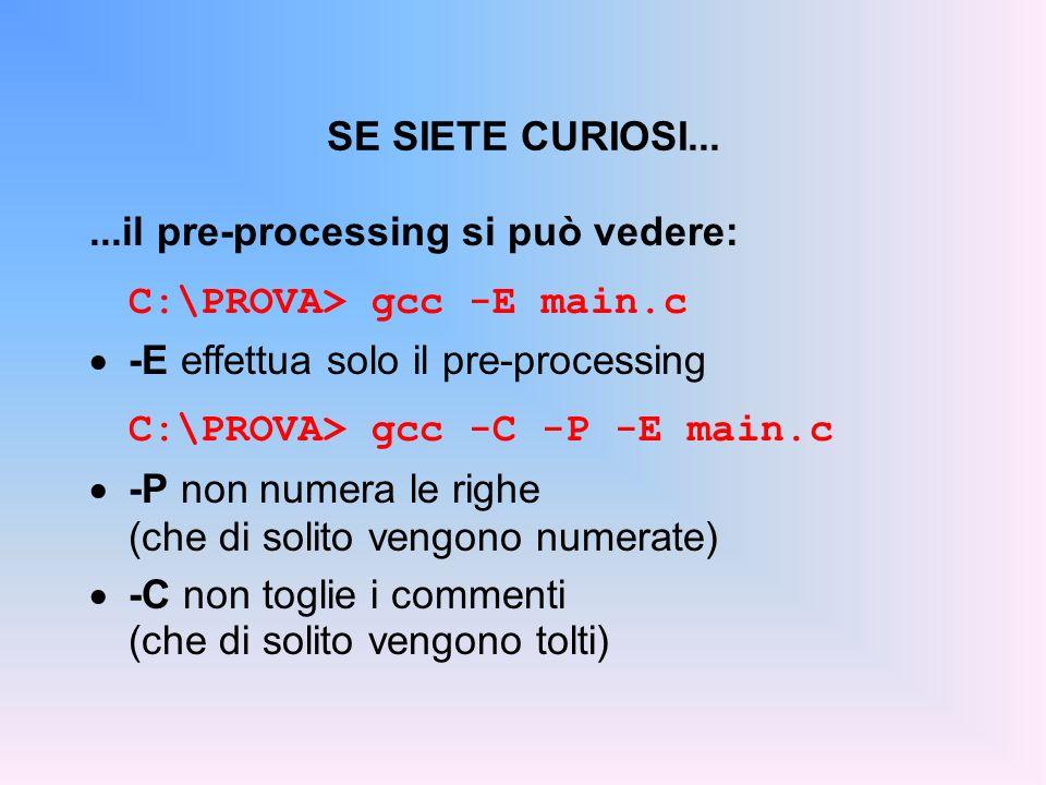 SE SIETE CURIOSI......il pre-processing si può vedere: C:\PROVA> gcc -E main.c -E effettua solo il pre-processing C:\PROVA> gcc -C -P -E main.c -P non numera le righe (che di solito vengono numerate) -C non toglie i commenti (che di solito vengono tolti)